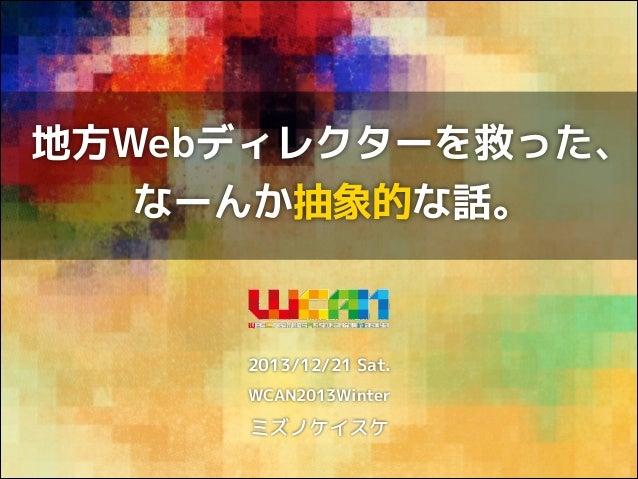 地方Webディレクターを救った、 なーんか抽象的な話。  2013/12/21 Sat. WCAN2013Winter  ミズノケイスケ