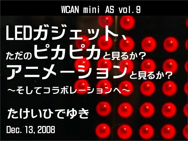 LEDガジェット、 ただのピカピカと見るか? アニメーションと見るか? たけいひでゆき そしてコラボレーションへ Dec.13,2008 WCAN mini AS vol.9