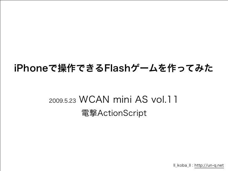 iPhoneで操作できるFlashゲームを作ってみた    2009.5.23   WCAN mini AS vol.11                電撃ActionScript                               ...