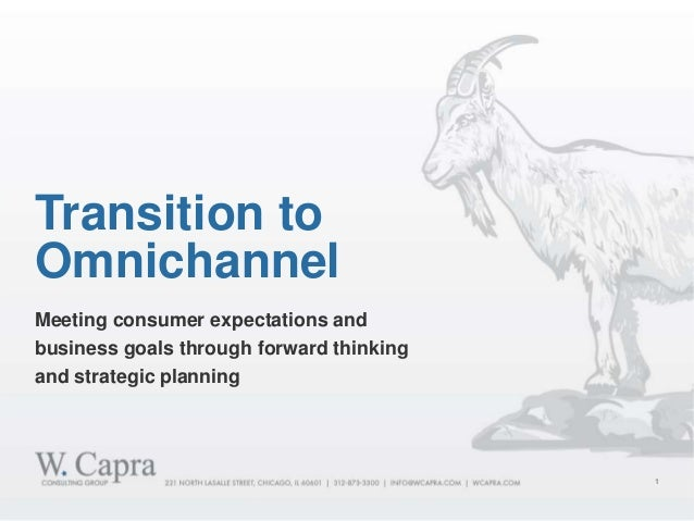 1 Meeting consumer expectations and business goals through forward thinking and strategic planning Transition to Omnichann...