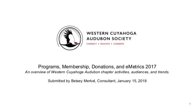 Programs, Membership, Donations, and eMetrics 2017 An overview of Western Cuyahoga Audubon chapter activities, audiences, ...
