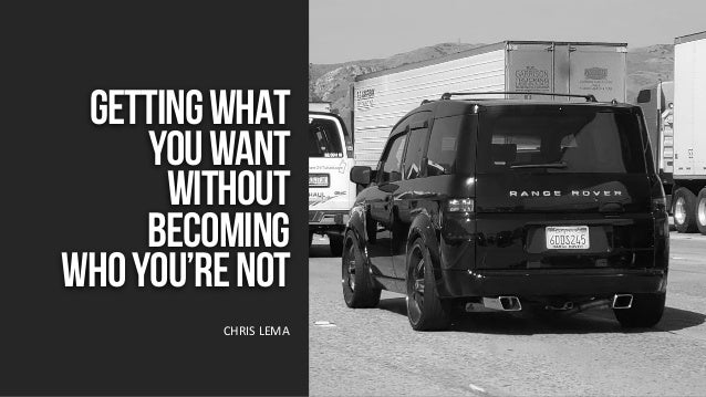 GettingWhat YouWant Without Becoming WhoYou'reNot CHRIS LEMA