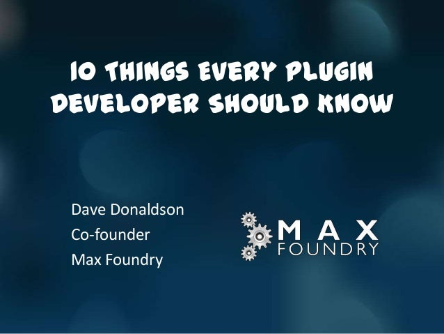 10 Things Every PluginDeveloper Should Know Dave Donaldson Co-founder Max Foundry
