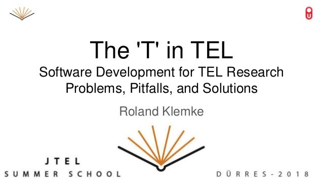 The 'T' in TEL Software Development for TEL Research Problems, Pitfalls, and Solutions Roland Klemke