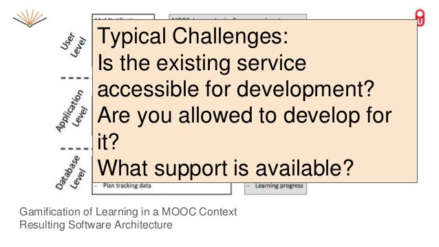 Gamification of Learning in a MOOC Context Resulting Software Architecture Typical Challenges: Is the existing service acc...