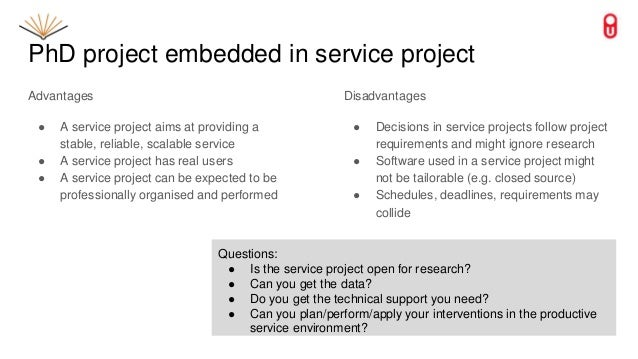 PhD project embedded in service project Advantages ● A service project aims at providing a stable, reliable, scalable serv...