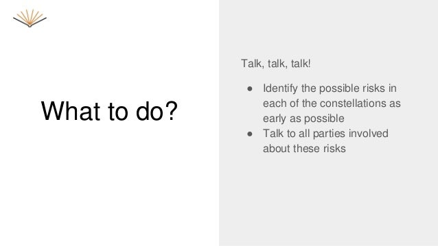 What to do? Talk, talk, talk! ● Identify the possible risks in each of the constellations as early as possible ● Talk to a...