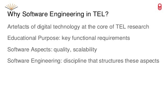 Why Software Engineering in TEL? Artefacts of digital technology at the core of TEL research Educational Purpose: key func...