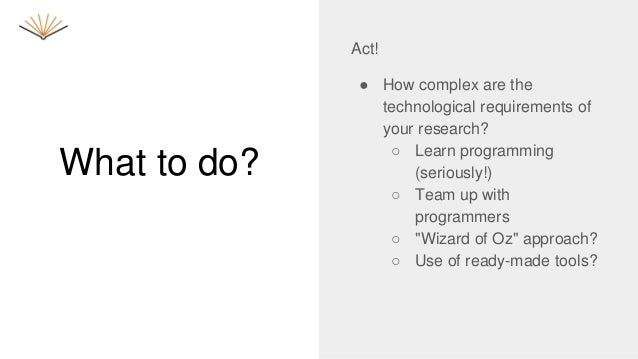 What to do? Act! ● How complex are the technological requirements of your research? ○ Learn programming (seriously!) ○ Tea...