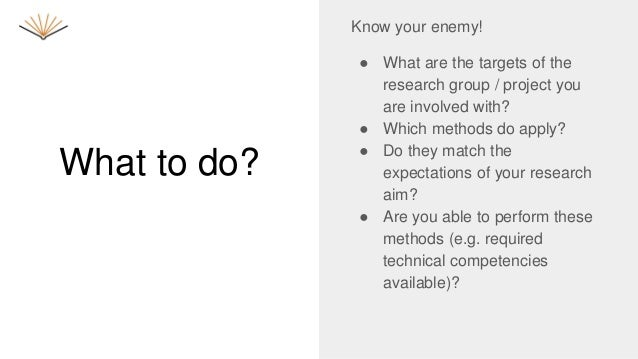 What to do? Know your enemy! ● What are the targets of the research group / project you are involved with? ● Which methods...