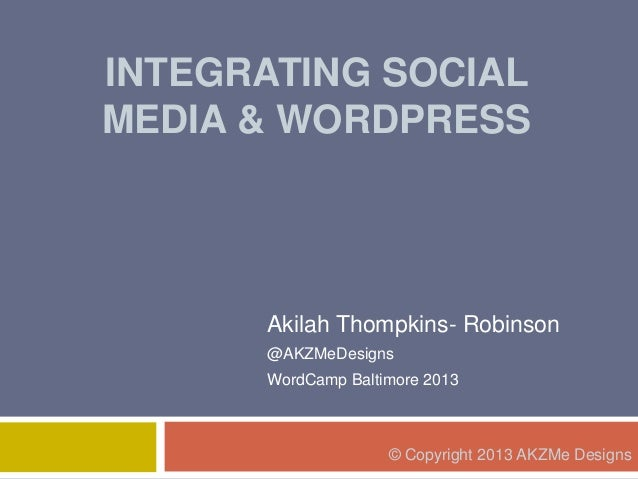 INTEGRATING SOCIAL MEDIA & WORDPRESS Akilah Thompkins- Robinson @AKZMeDesigns WordCamp Baltimore 2013 © Copyright 2013 AKZ...