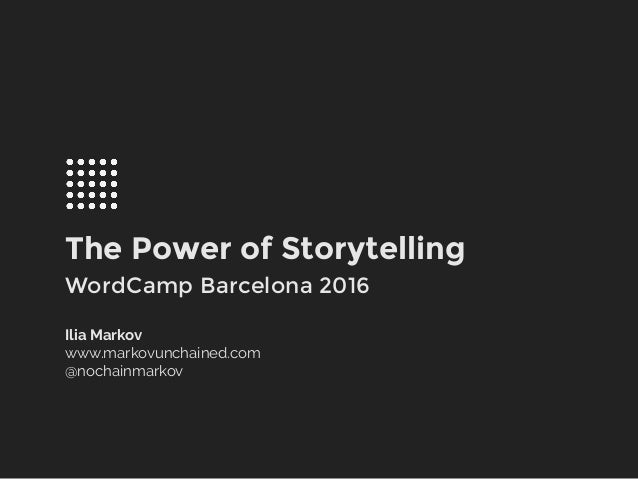 The Power of Storytelling WordCamp Barcelona 2016 Ilia Markov www.markovunchained.com @nochainmarkov