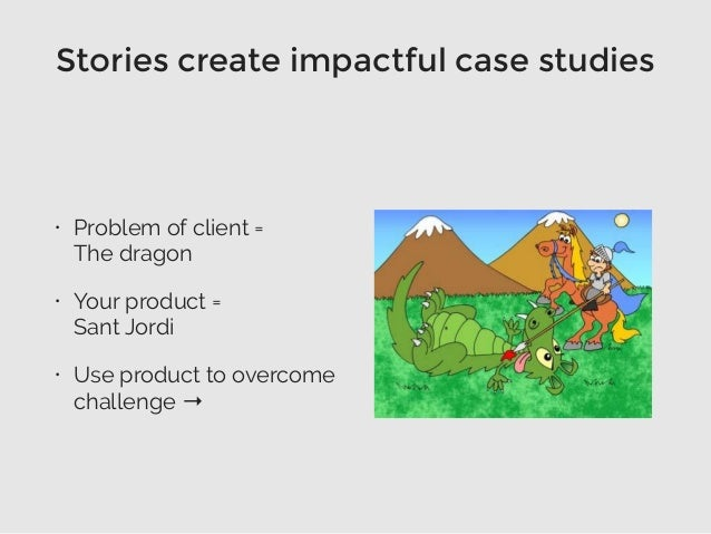 Stories create impactful case studies • Problem of client =  The dragon • Your product =  Sant Jordi • Use product to ov...