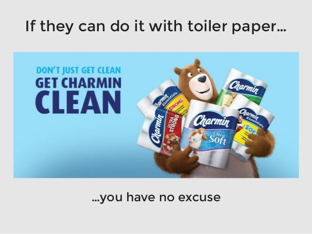 If they can do it with toiler paper… …you have no excuse