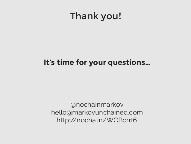 Thank you! @nochainmarkov hello@markovunchained.com http://nocha.in/WCBcn16 It's time for your questions…