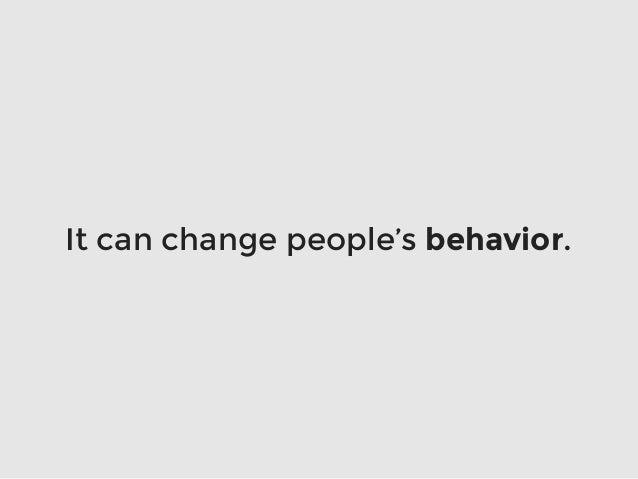 It can change people's behavior.