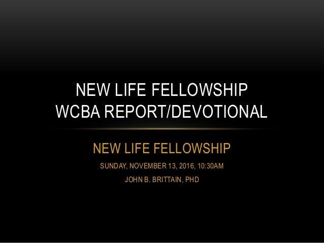 NEW LIFE FELLOWSHIP SUNDAY, NOVEMBER 13, 2016, 10:30AM JOHN B. BRITTAIN, PHD NEW LIFE FELLOWSHIP WCBA REPORT/DEVOTIONAL
