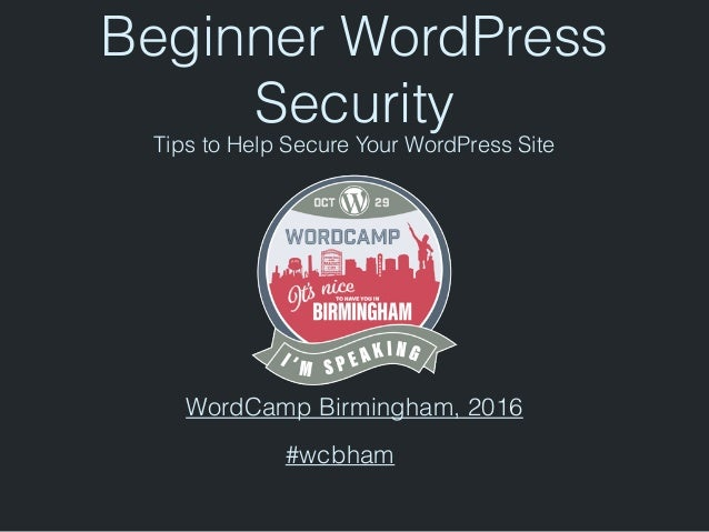Beginner WordPress Security Tips to Help Secure Your WordPress Site WordCamp Birmingham, 2016 #wcbham