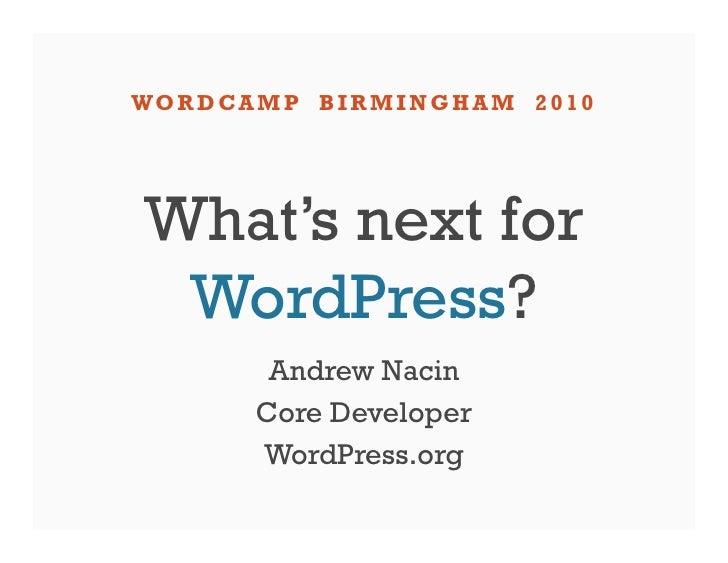WO R D CA M P B I R M I N G H A M 2 0 1 0      What's next for   WordPress?             Andrew Nacin            Core Devel...