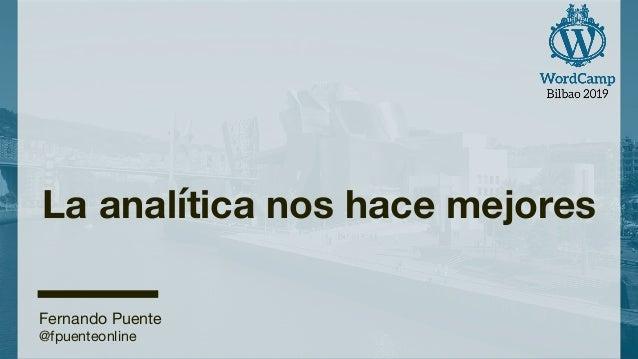 La analítica nos hace mejores Fernando Puente @fpuenteonline