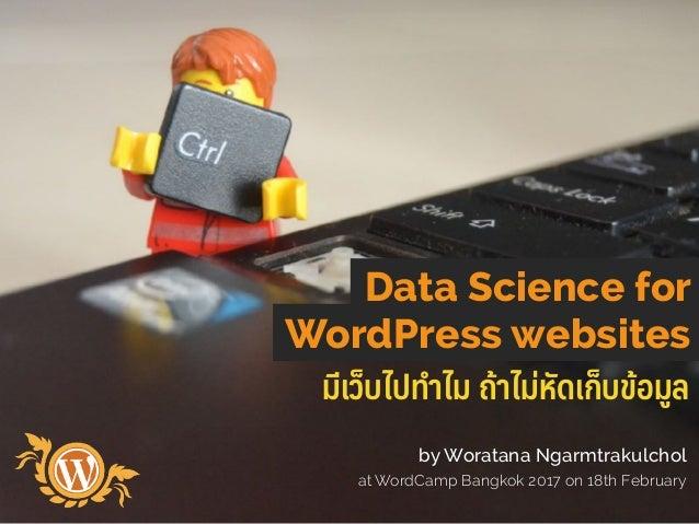 มีเว็บไปทําไม ถ้าไม่หัดเก็บข้อมูล Data Science for WordPress websites by Woratana Ngarmtrakulchol at WordCamp Bangkok 2017...