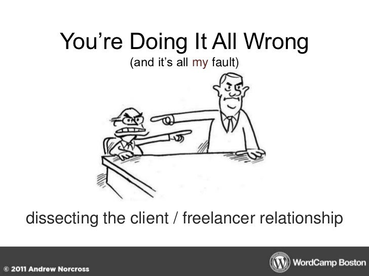 You're Doing It All Wrong(and it's all my fault)<br />dissecting the client / freelancer relationship<br />
