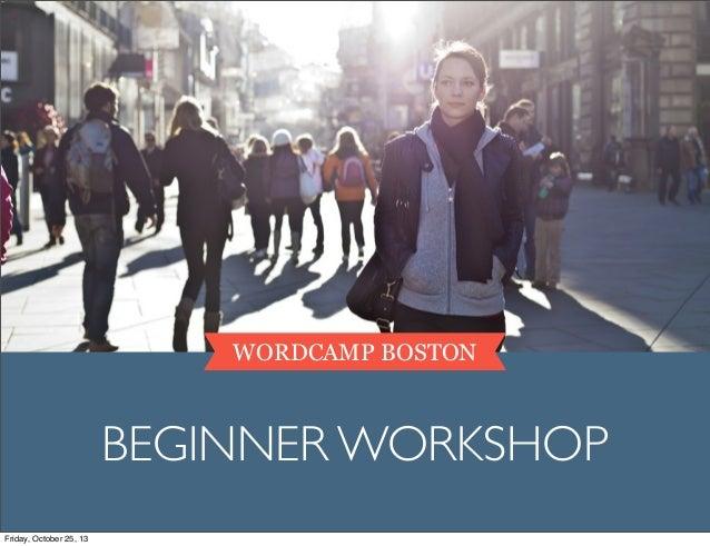 WORDCAMP BOSTON  BEGINNER WORKSHOP Friday, October 25, 13