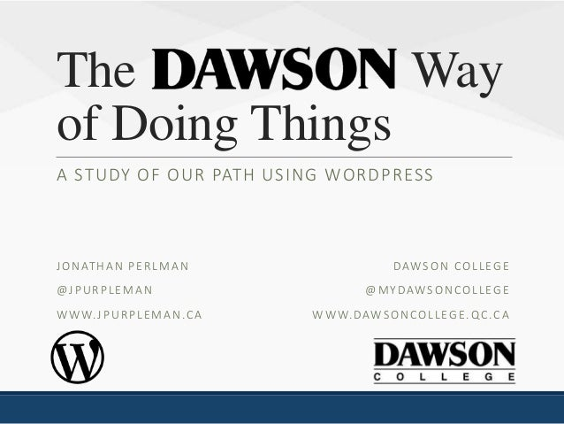 The Way of Doing Things A STUDY OF OUR PATH USING WORDPRESS DAWSON COLLEGE @MYDAWSONCOLLEGE WWW.DAWSONCOLLEGE.QC.CA JONATH...