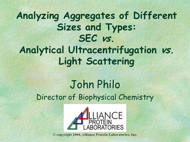 Analyzing Aggregates of Different Sizes and Types: SEC vs. Analytical Ultracentrifugation vs. Light Scattering John Philo ...