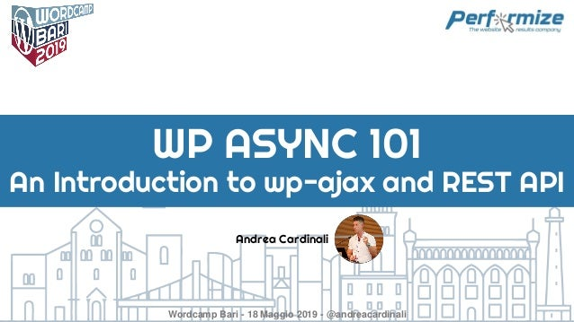 Andrea Cardinali WP ASYNC 101 An Introduction to wp-ajax and REST API Wordcamp Bari - 18 Maggio 2019 - @andreacardinali