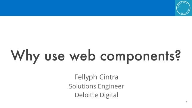 Why use web components? Fellyph Cintra Solutions Engineer Deloitte Digital !1