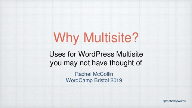 @rachelmcwrites Why Multisite? Uses for WordPress Multisite you may not have thought of Rachel McCollin WordCamp Bristol 2...