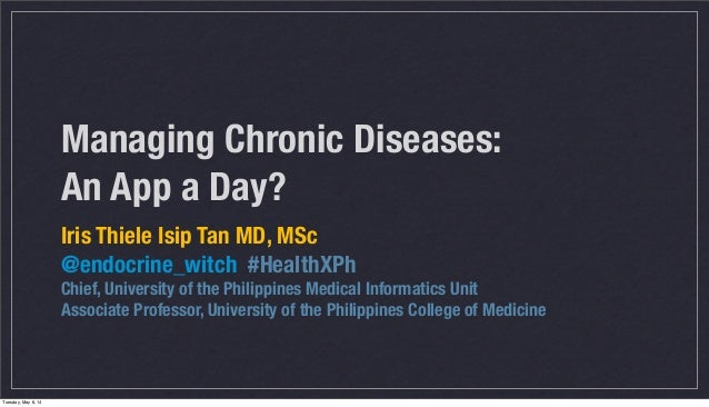 Managing Chronic Diseases: An App a Day? Iris Thiele Isip Tan MD, MSc @endocrine_witch #HealthXPh Chief, University of the...
