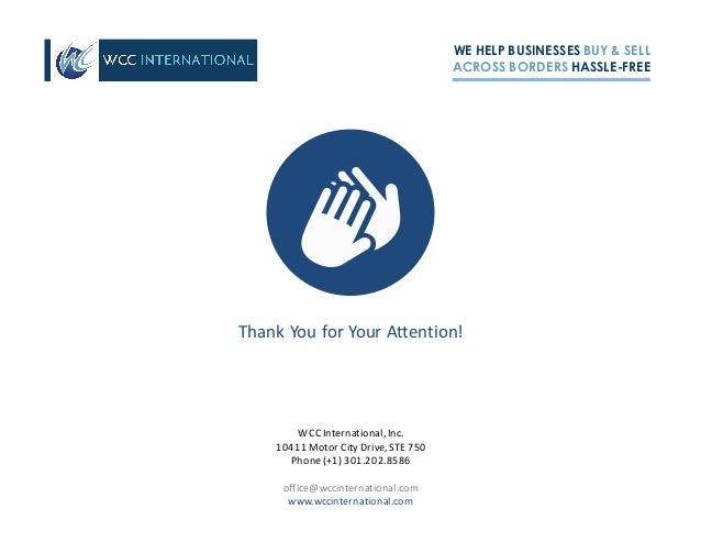WE HELP BUSINESSES BUY & SELL ACROSS BORDERS HASSLE-FREE ThankYouforYourAttention! WCCInternational,Inc. 10411Motor...