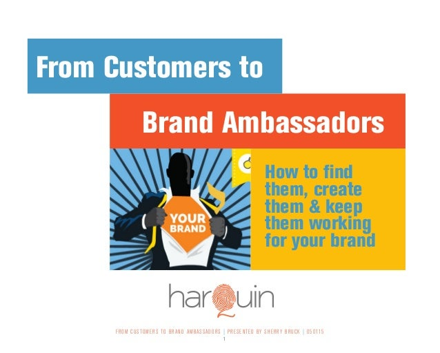 FROM CUSTOMERS TO BRAND AMBASSADORS | PRESENTED BY SHERRY BRUCK | 050115 1 Brand Ambassadors From Customers to How to find...