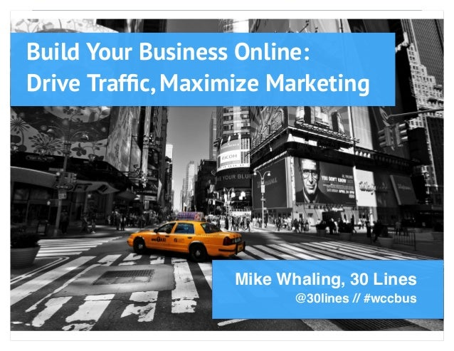 Build Your Business Online: Drive Traffic, Maximize Marketing Mike Whaling, 30 Lines @30lines // #wccbus