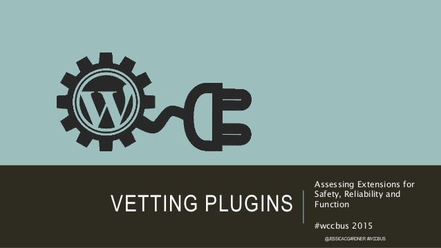 VETTING PLUGINS Assessing Extensions for Safety, Reliability and Function #wccbus 2015 @JESSICACGARDNER #WCCBUS