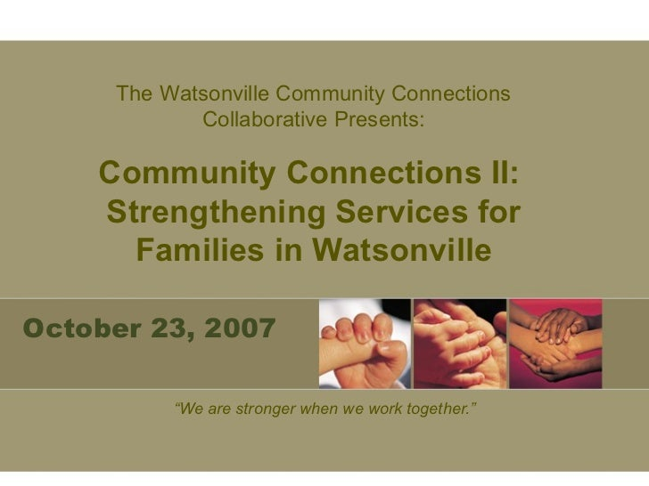 "October 23, 2007 "" We are stronger when we work together."" The Watsonville Community Connections Collaborative Presents: C..."