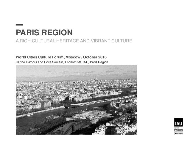 PARIS REGION A RICH CULTURAL HERITAGE AND VIBRANT CULTURE World Cities Culture Forum, Moscow / October 2016 Carine Camors ...