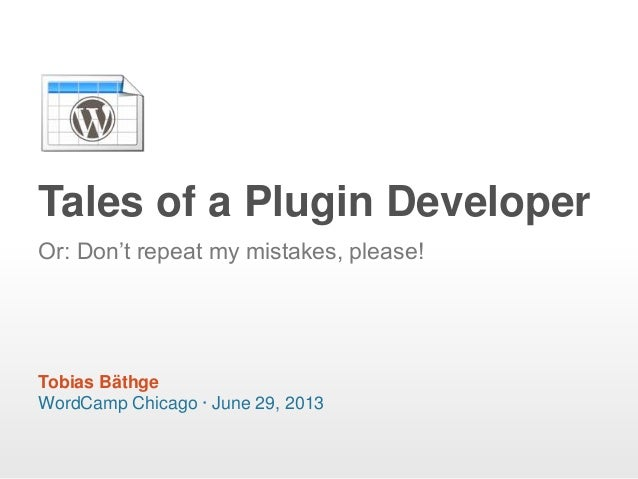 "Tales of a Plugin Developer WordCamp Chicago · June 29, 2013 Or: Don""t repeat my mistakes, please! Tobias Bäthge"