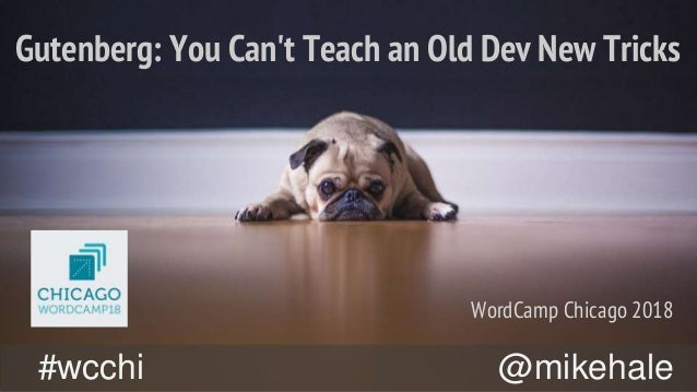 @mikehale#wcchi Gutenberg: You Can't Teach an Old Dev New Tricks WordCamp Chicago 2018