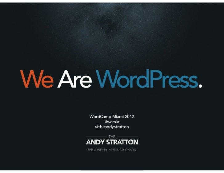 We Are WordPress.      WordCamp Miami 2012            #wcmia        @theandystratton