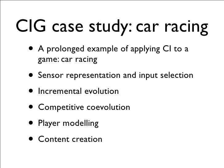 CIG case study: car racing  • A prolonged example of applying CI to a    game: car racing  • Sensor representation and inp...