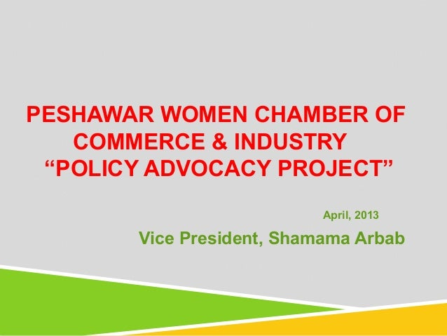 "PESHAWAR WOMEN CHAMBER OFCOMMERCE & INDUSTRY""POLICY ADVOCACY PROJECT""April, 2013Vice President, Shamama Arbab"