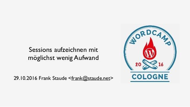 Sessions aufzeichnen mit möglichst wenig Aufwand 29.10.2016 Frank Staude <frank@staude.net>