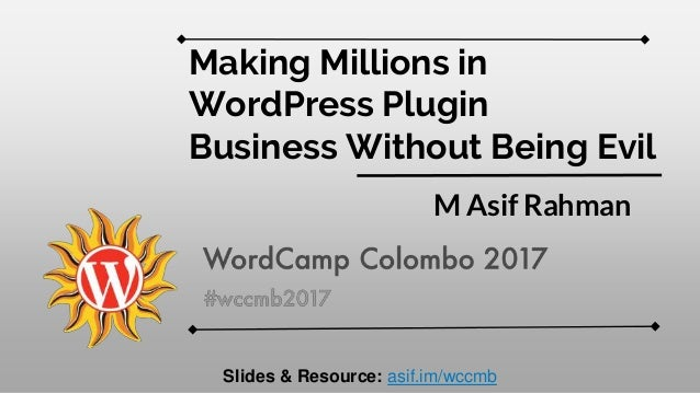 Making Millions in WordPress Plugin Business Without Being Evil M Asif Rahman Slides & Resource: asif.im/wccmb