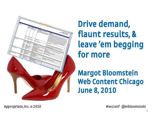 1 Appropriate, Inc. © 2010 #wcconf @mbloomstein Drive demand, flaunt results, & leave 'em begging for more Margot Bloomste...