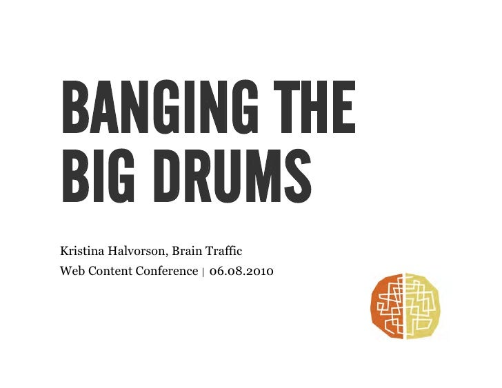 BANGING THE BIG DRUMS Kristina Halvorson, Brain Traffic Web Content Conference | 06.08.2010
