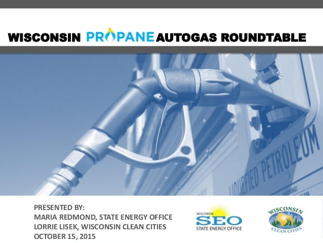 WISCONSIN AUTOGAS ROUNDTABLE PRESENTED BY: MARIA REDMOND, STATE ENERGY OFFICE LORRIE LISEK, WISCONSIN CLEAN CITIES OCTOBER...
