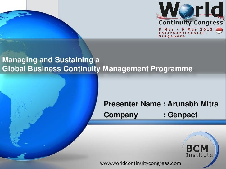 Managing and Sustaining aGlobal Business Continuity Management Programme                         Presenter Name : Arunabh ...